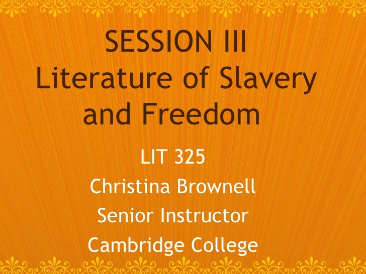 LIT 325 Christina Brownell Senior Instructor Cambridge College SESSION III Literature of Slavery and Freedom