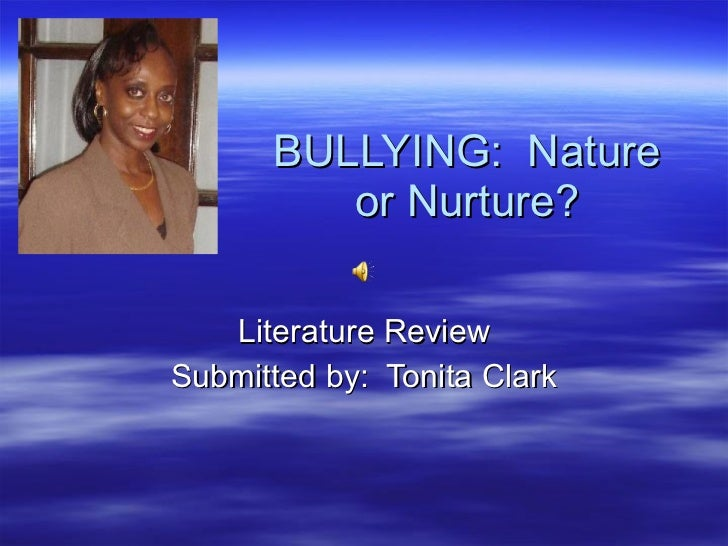BULLYING:  Nature or Nurture? Literature Review Submitted by:  Tonita Clark