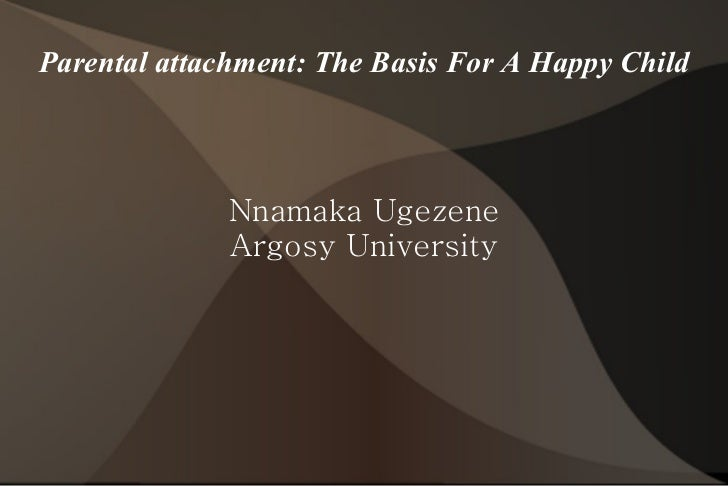 Parental attachment: The Basis For A Happy Child Nnamaka Ugezene Argosy University