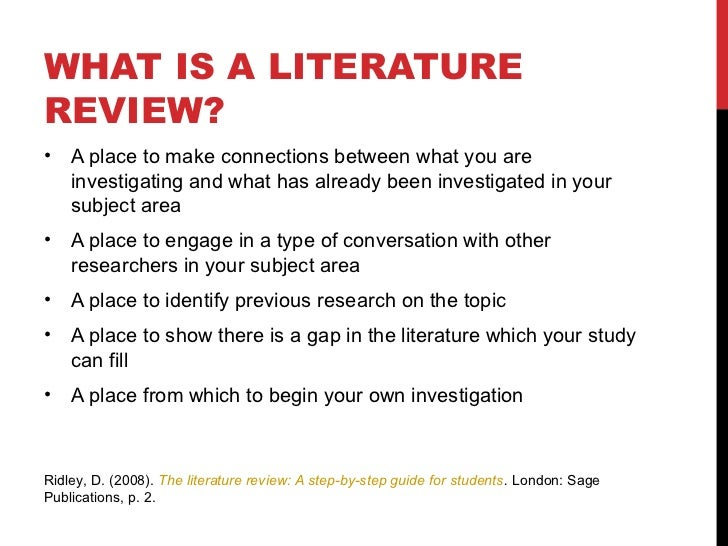 WHAT IS A LITERATUREREVIEW?•   A place to make connections between what you are    investigating and what has already been...