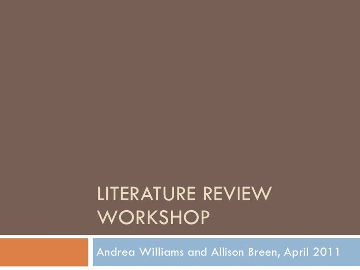LITERATURE REVIEW WORKSHOP Andrea Williams and Allison Breen, April 2011