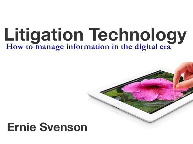 Litigation Technology How to manage information in the digital era  Ernie Svenson