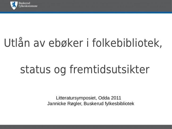 Utlån av ebøker i folkebibliotek,   status og fremtidsutsikter            Litteratursymposiet, Odda 2011         Jannicke ...