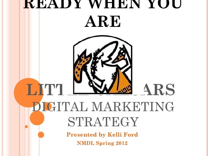 READY WHEN YOU     ARELITTLE CAESARSDIGITAL MARKETING     STRATEGY    Presented by Kelli Ford       NMDL Spring 2012