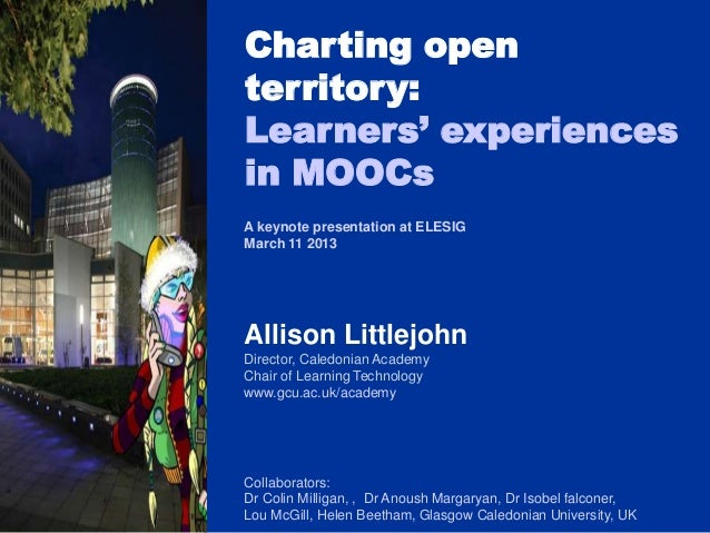 Charting openterritory:Learners' experiencesin MOOCsA keynote presentation at ELESIGMarch 11 2013Allison LittlejohnDirecto...