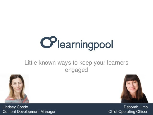 Little known ways to keep your learners engaged Lindsey Coode Deborah Limb Content Development Manager Chief Operating Off...