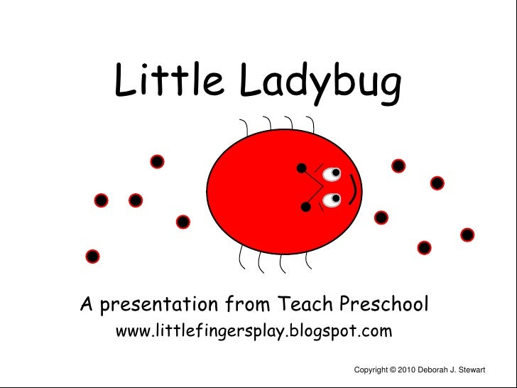 Little Ladybug<br />A presentation from Teach Preschool<br />www.littlefingersplay.blogspot.com<br />Copyright © 2010 Debo...