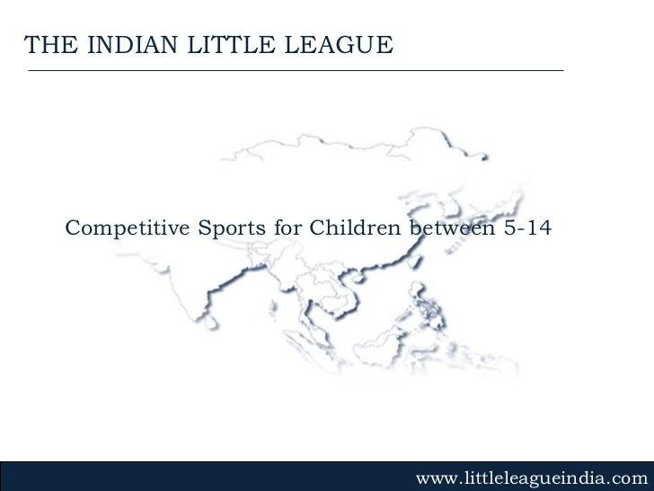 Competitive Sports for Children between 5-14 www.littleleagueindia.com THE INDIAN LITTLE LEAGUE