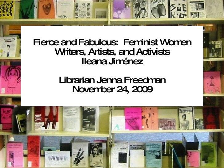 Fierce and Fabulous:  Feminist Women Writers, Artists, and Activists Ileana Jiménez Librarian Jenna Freedman November 24, ...
