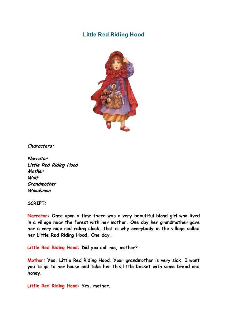Little Red Riding HoodCharacters:NarratorLittle Red Riding HoodMotherWolfGrandmotherWoodsmanSCRIPT:Narrator: Once upon a t...