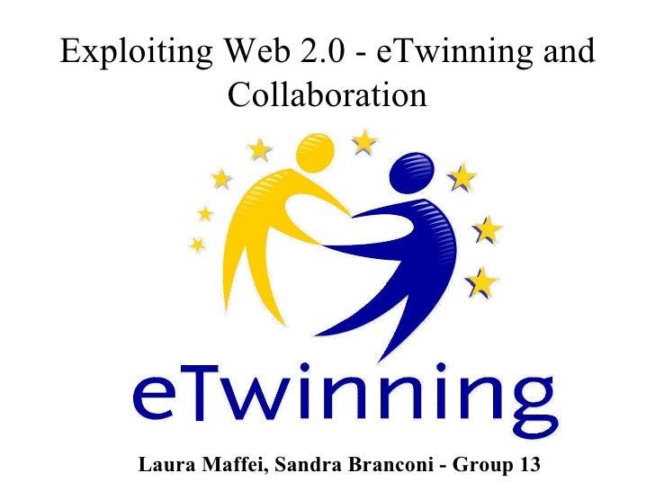 Exploiting Web 2.0 - eTwinning and Collaboration Laura Maffei, Sandra Branconi - Group 13