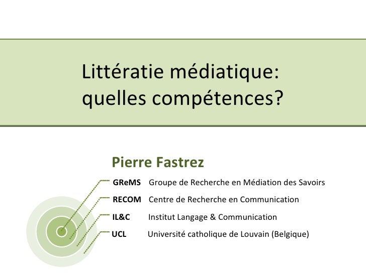 Littératie médiatique:  quelles compétences? Pierre Fastrez GReMS Groupe de Recherche en Médiation des Savoirs RECOM Centr...