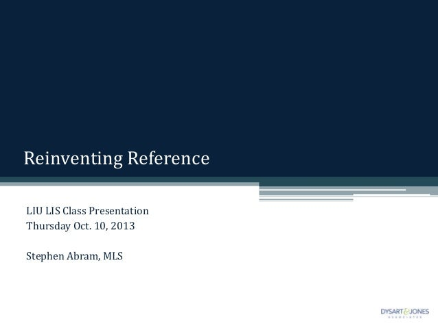 Reinventing Reference LIU LIS Class Presentation Thursday Oct. 10, 2013 Stephen Abram, MLS