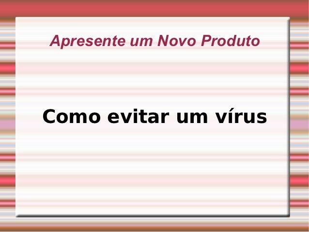 Apresente um Novo ProdutoComo evitar um vírus