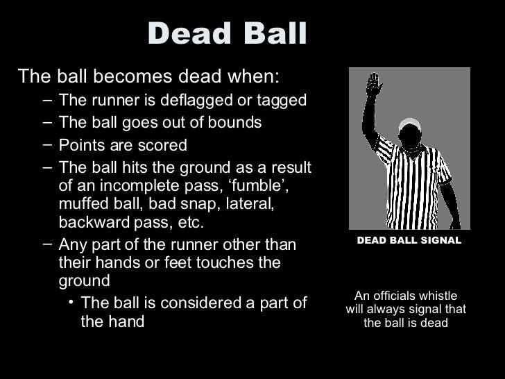 Dead Ball <ul><li>The ball becomes dead when: </li></ul><ul><ul><li>The runner is deflagged or tagged </li></ul></ul><ul><...