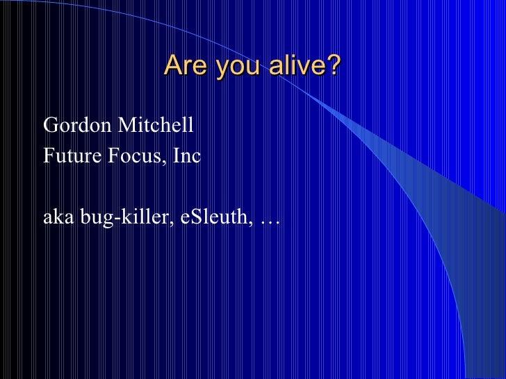 Are you alive? <ul><li>Gordon Mitchell </li></ul><ul><li>Future Focus, Inc </li></ul><ul><li>aka bug-killer, eSleuth, … </...