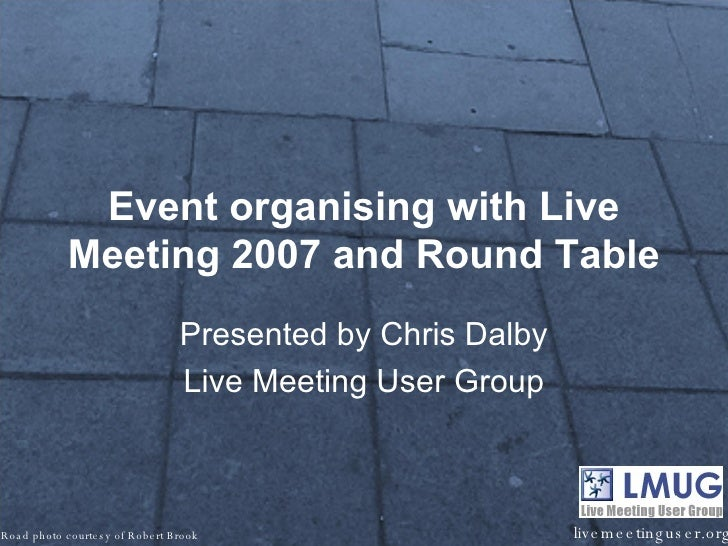 Event organising with Live Meeting 2007 and Round Table Presented by Chris Dalby Live Meeting User Group livemeetinguser.o...
