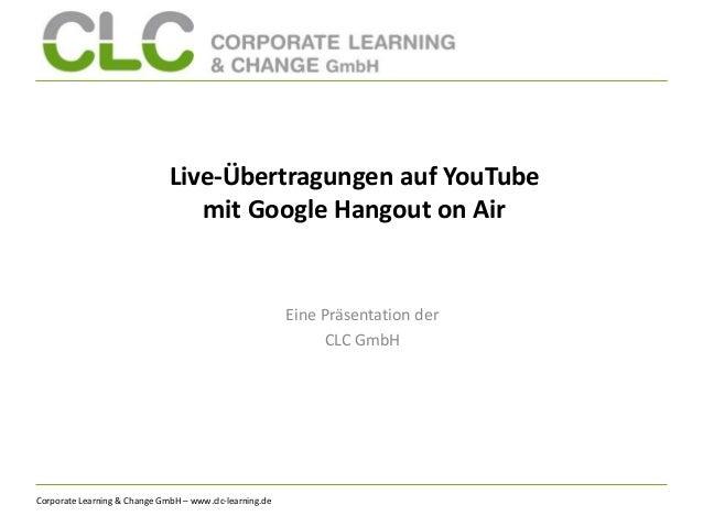 Corporate Learning & Change GmbH – www.clc-learning.de Live-Übertragungen auf YouTube mit Google Hangout on Air Eine Präse...