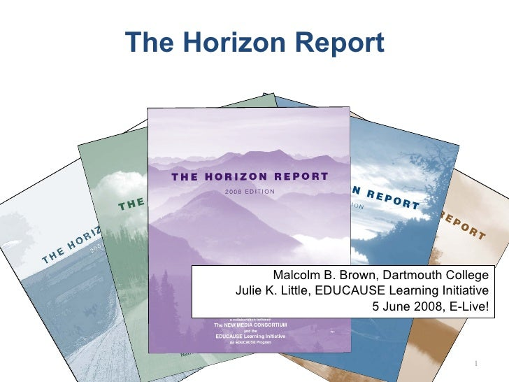 The Horizon Report Malcolm B. Brown, Dartmouth College Julie K. Little, EDUCAUSE Learning Initiative 5 June 2008, E-Live!