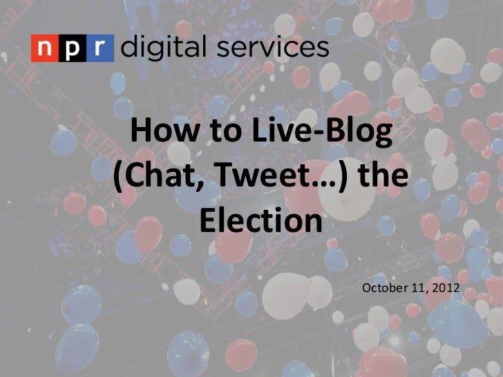 How to Live-Blog(Chat, Tweet…) the     Election               October 11, 2012