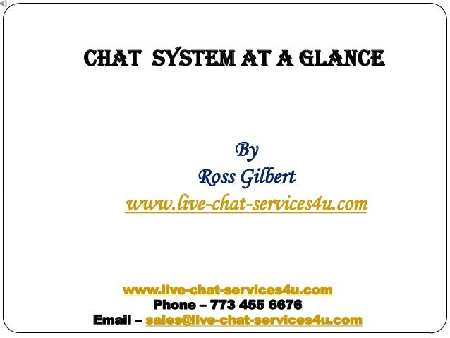 CHAT SYSTEM at a glance  By Ross Gilbert www.live-chat-services4u.com  www.live-chat-services4u.com Phone – 773 455 6676 E...