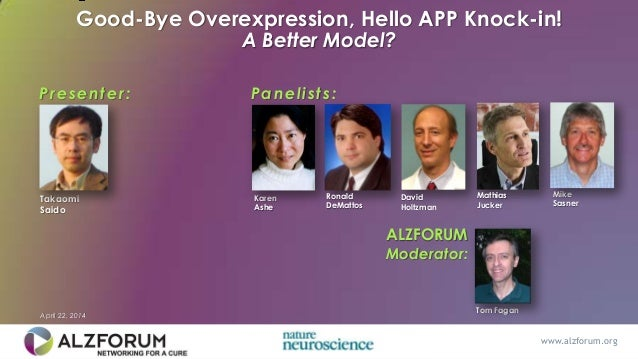 Good-Bye Overexpression, Hello APP Knock-in! A Better Model? Presenter: ALZFORUM Moderator: Tom Fagan Takaomi Saido David ...
