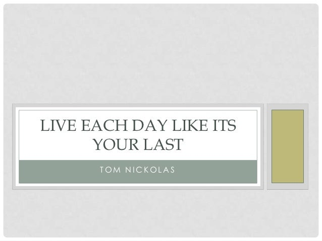 LIVE EACH DAY LIKE ITS      YOUR LAST      TOM NICKOLAS