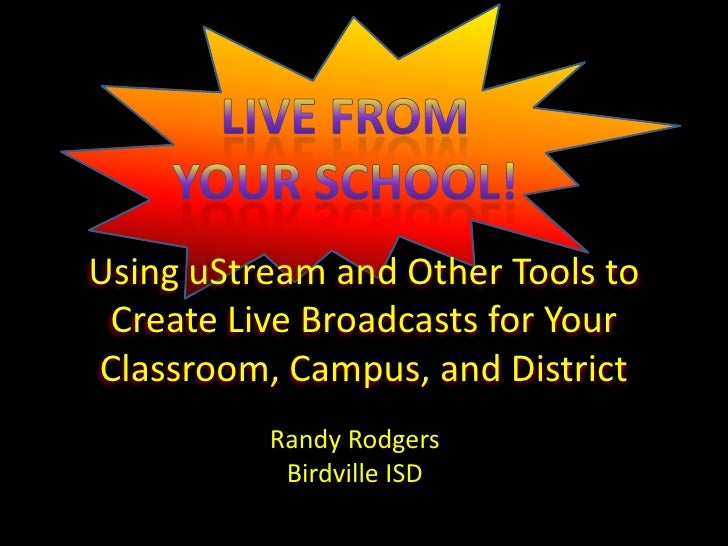 Using uStream and Other Tools to  Create Live Broadcasts for Your Classroom, Campus, and District           Randy Rodgers ...