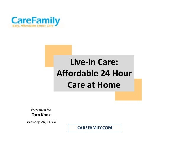 Live-in Care: Affordable 24 Hour Care at Home Presented by:  Tom Knox January 20, 2014  CAREFAMILY.COM
