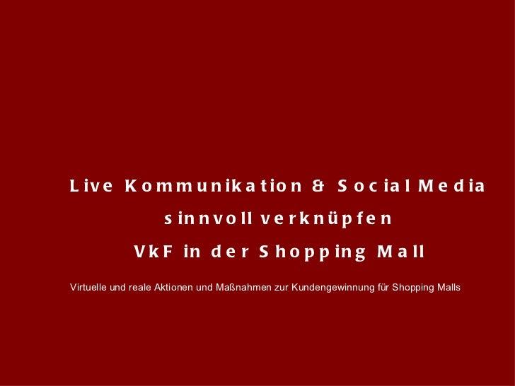 Live Kommunikation & Social Media  sinnvoll verknüpfen VkF in der Shopping Mall Virtuelle und reale Aktionen und Maßnahmen...