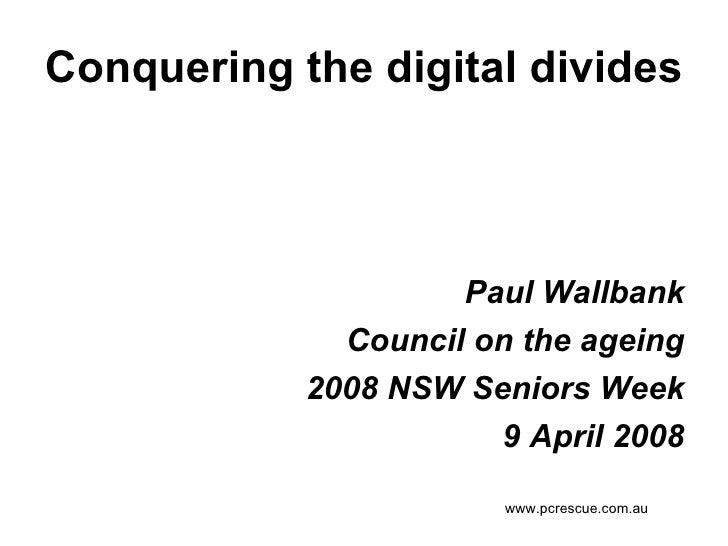 Conquering the digital divides <ul><li>Paul Wallbank </li></ul><ul><li>Council on the ageing </li></ul><ul><li>2008 NSW Se...