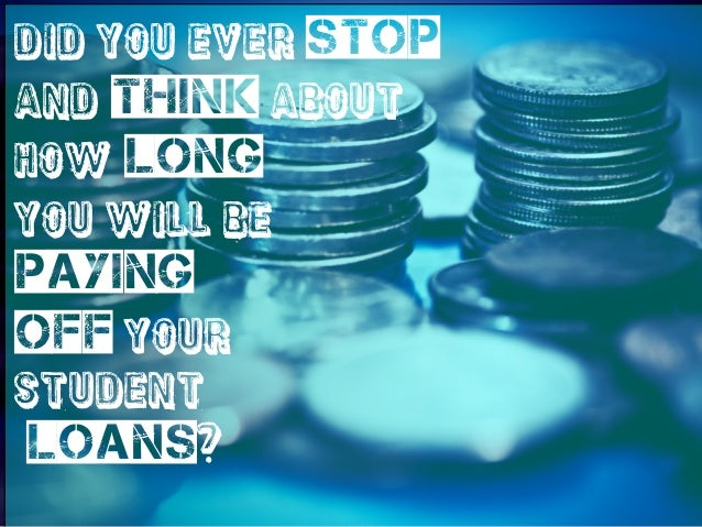 Did you ever stop and think about how long you will be  paying off your student  loans?