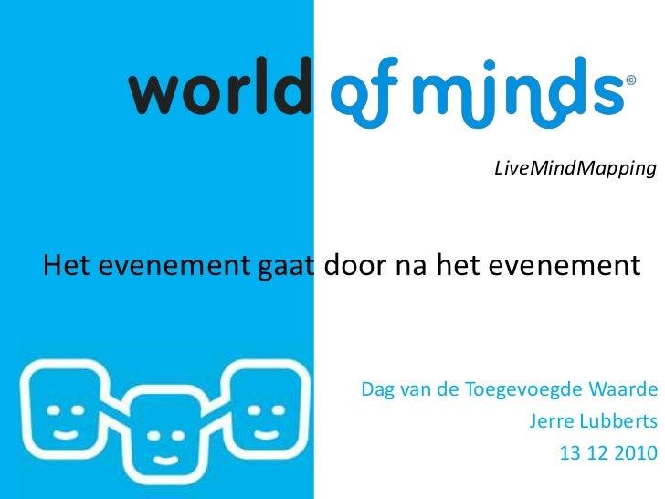 LiveMindMapping<br />Het evenementgaat door na hetevenement<br />Dag van de Toegevoegde Waarde<br />Jerre Lubberts<br />13...