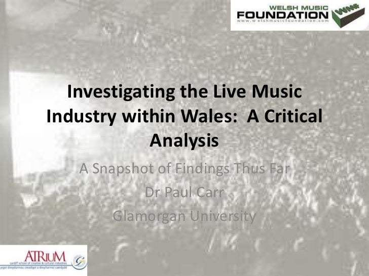 Investigating the Live Music Industry within Wales:  A Critical Analysis<br />A Snapshot of Findings Thus Far<br />Dr Paul...