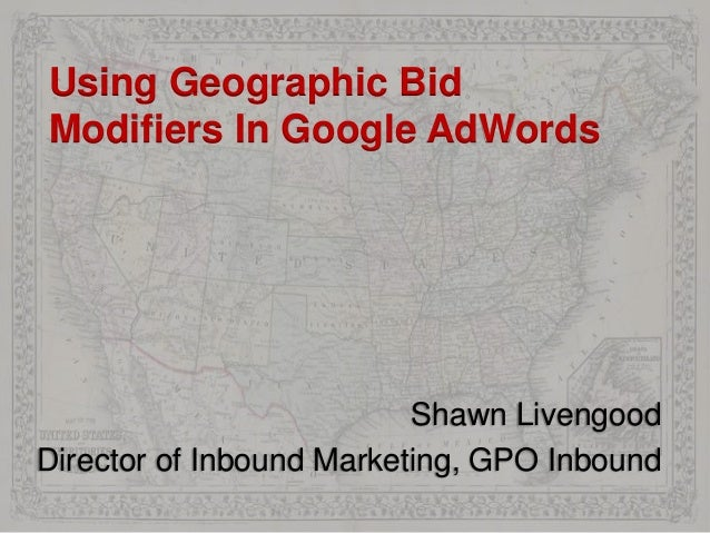 Using Geographic Bid Modifiers In Google AdWords Shawn Livengood Director of Inbound Marketing, GPO Inbound