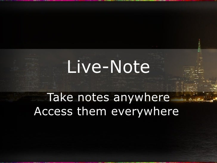 Live-Note Take notes anywhere Access them everywhere