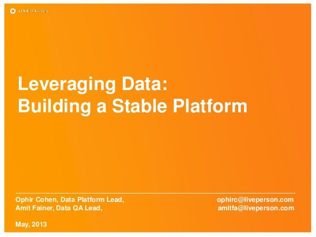 Leveraging Data:Building a Stable PlatformOphir Cohen, Data Platform Lead, ophirc@liveperson.comAmit Fainer, Data QA Lead,...