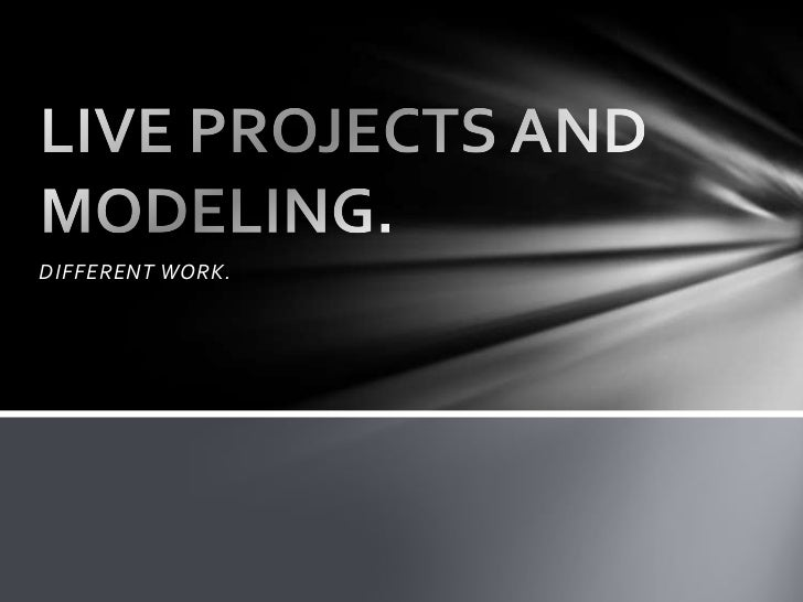 DIFFERENT WORK.<br />LIVE PROJECTS AND MODELING.<br />