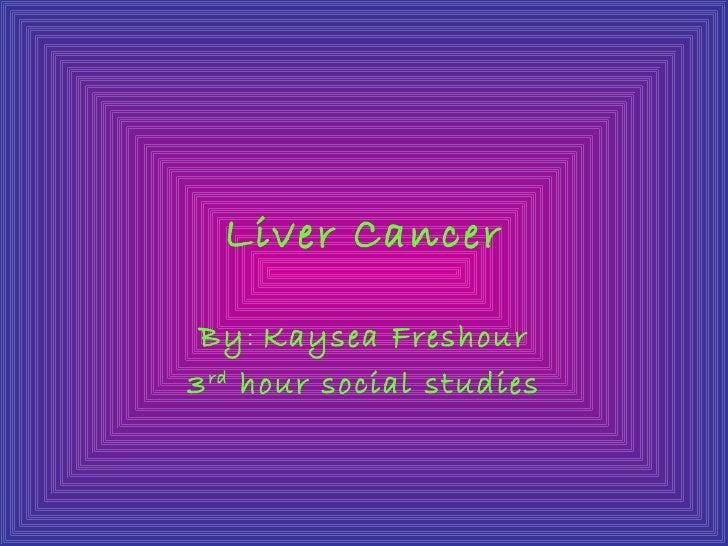 Liver Cancer By: Kaysea Freshour3 rd hour social studies