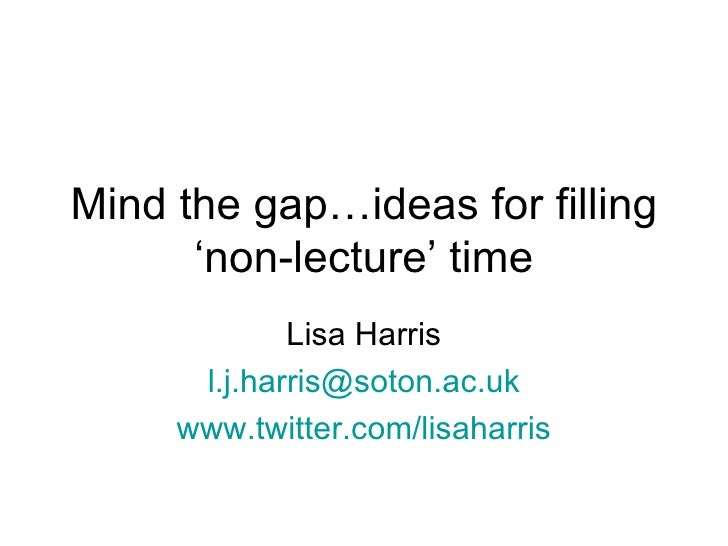 Mind the gap…ideas for filling       'non-lecture' time              Lisa Harris       l.j.harris@soton.ac.uk      www.twi...