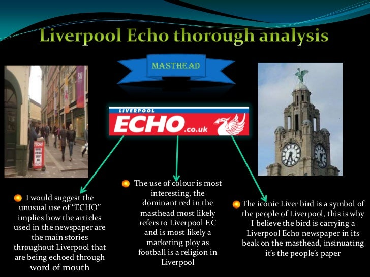 Liverpool Echo thorough analysis <br />Masthead<br />The use of colour is most interesting, the dominant red in the masthe...