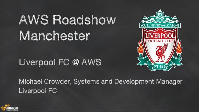 Liverpool FC @ AWS Michael Crowder, Systems and Development Manager Liverpool FC AWS Roadshow Manchester