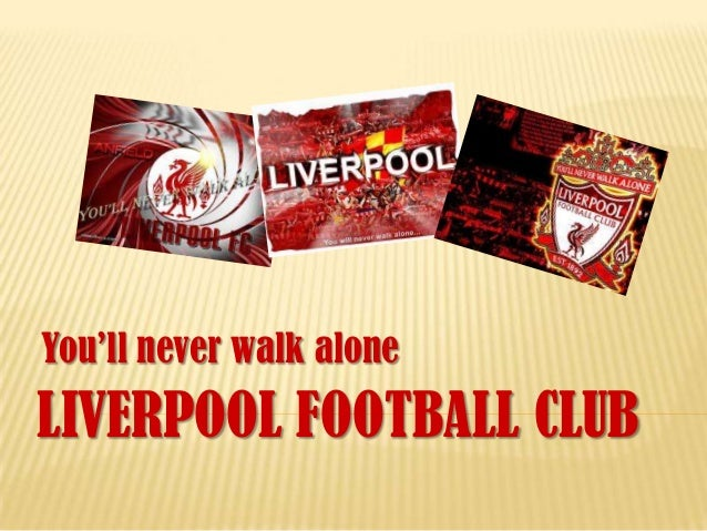 You'll never walk aloneLIVERPOOL FOOTBALL CLUB