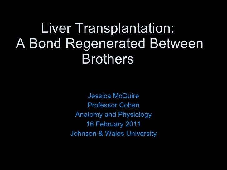 Liver Transplantation:  A Bond Regenerated Between Brothers  Jessica McGuire Professor Cohen Anatomy and Physiology 16 Feb...