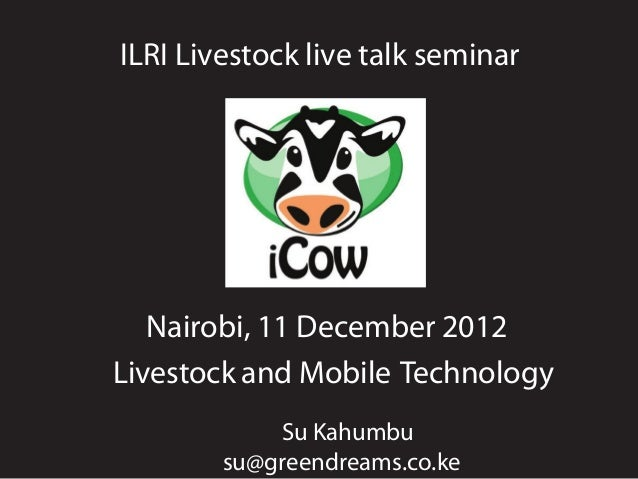 ILRI Livestock live talk seminar   Nairobi, 11 December 2012Livestock and Mobile Technology            Su Kahumbu        s...