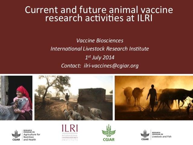 Current  and  future  animal  vaccine   research  ac2vi2es  at  ILRI   Vaccine  Biosciences   Intern...