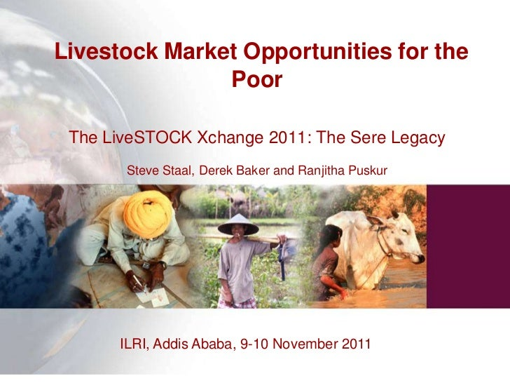 Livestock Market Opportunities for the               Poor The LiveSTOCK Xchange 2011: The Sere Legacy       Steve Staal, D...