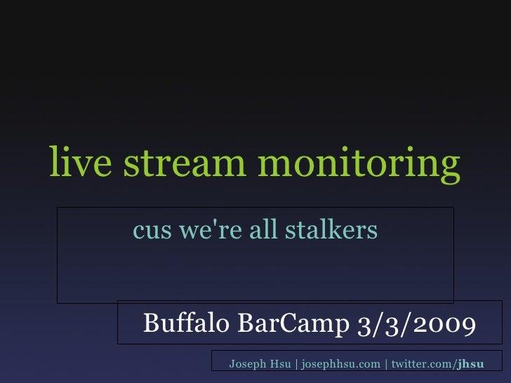 live stream monitoring cus we're all stalkers Joseph Hsu | josephhsu.com | twitter.com/ jhsu Buffalo BarCamp 3/3/2009