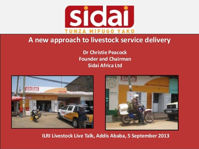 A new approach to livestock service delivery Dr Christie Peacock Founder and Chairman Sidai Africa Ltd ILRI Livestock Live...