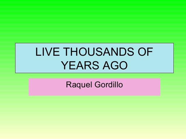 LIVE THOUSANDS OFYEARS AGORaquel Gordillo